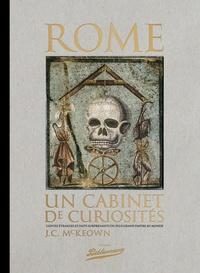 J-C McKeown - Rome, un cabinet de curiosités - Contes étranges et faits surprenants du plus grand empire au monde.
