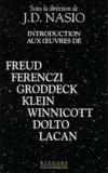 J-D Nasio - Introduction aux oeuvres de Freud, Ferenczi, Groddeck, Klein, Winnicott, Dolto, Lacan.