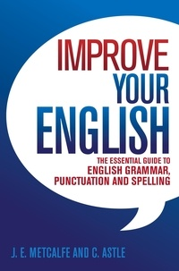 J.E. Metcalfe et C Astle - Improve Your English - The Essential Guide to English Grammar, Punctuation and Spelling.