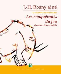 J-H Rosny Aîné - La légende des millénaires Tome 1 : Les conquérants du feu - Et autres récits primitifs.