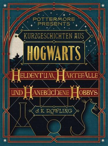 J.K. Rowling - Kurzgeschichten aus Hogwarts: Heldentum, Härtefälle und hanebüchene Hobbys.