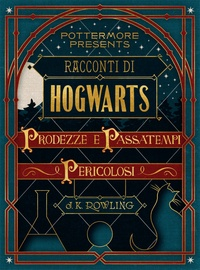 J.K. Rowling - Racconti di Hogwarts: prodezze e passatempi pericolosi.