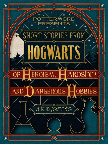 J.K. Rowling - Short Stories from Hogwarts of Heroism, Hardship and Dangerous Hobbies.
