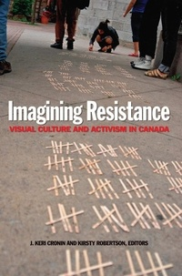 J. Keri Cronin et Kirsty Robertson - Imagining Resistance - Visual Culture and Activism in Canada.