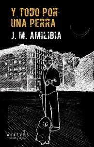 J.M Amilibia - Y todo por una perra - Novela Negra.