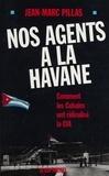 J-M Pillas - Nos agents à La Havane - Comment les Cubains ont ridiculisé la CIA.