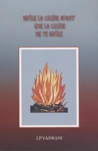 J. P. Vaswani - Brûle la colère avant que la colère ne te brûle.