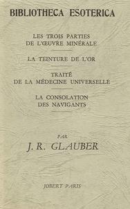 J-R Glauber - Les trois parties de l'oeuvre minérale - La teinture de l'or, Traité de la médecine universelle, La consolation des navigants.