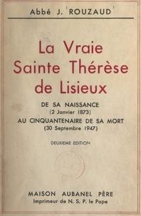 J. Rouzaud - La vraie Sainte Thérèse de Lisieux - De sa naissance (2 janvier 1873) au cinquantenaire de sa mort (30 septembre 1947).