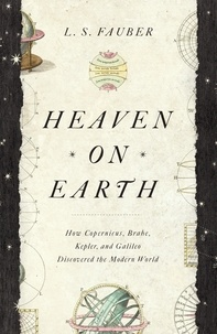 J. S. Fauber - Heaven on Earth - How Copernicus, Brahe, Kepler, and Galileo Discovered the Modern World.