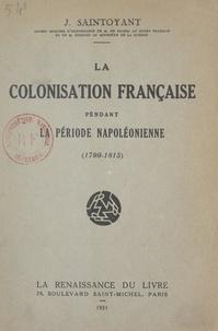 J. Saintoyant - La colonisation française pendant la période napoléonienne - 1799-1815.
