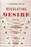 J Shoshanna Ehrlich - Regulating Desire - From the Virtuous Maiden to the Purity Princess.
