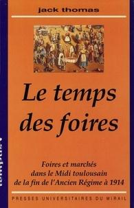 J Thomas - Le temps des foires - Foires et marchés dans le Midi toulousain de la fin de l'Ancien régime à 1914.