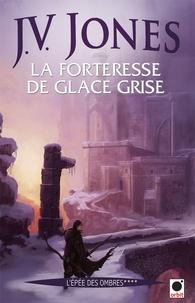 J-V Jones - L'épée des ombres Tome 4 : La forteresse de glace grise.