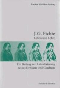 J. G. Fichte - Leben und Lehre. Ein Beitrag zur Aktualisierung seines Denkens und Glaubens.