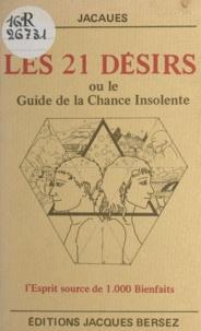 Jacaues - Les 21 désirs - Ou Le guide de la chance insolente. L'esprit source de 1.000 bienfaits.