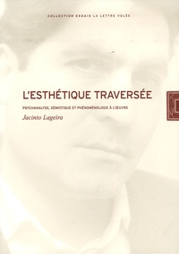 Jacinto Lageira - L'Esthétique traversée - Psychanalyse, sémiotique et phénoménologie à l'oeuvre.