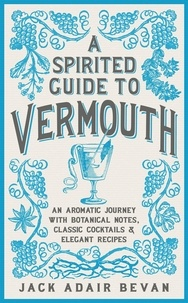 Jack Adair Bevan - A Spirited Guide to Vermouth - An aromatic journey with botanical notes, classic cocktails and elegant recipes.
