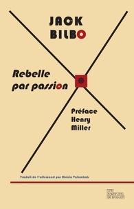 Jack Bilbo - Rebelle par passion, une vie pour l'aventure - Suivi d'une correspondance inédite entre Jack Bilbo et Henry Miller.