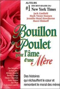 Jack Canfield et Mark Victor Hansen - Bouillon de Poulet pour l'âme d'une mère - Des histoires qui réchauffent le coeur et remontent le moral des mères.