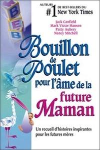 Jack Canfield - Bouillon de Poulet pour l'âme de la future Maman - Un recueil d'histoires inspirantes pour les futures mères.