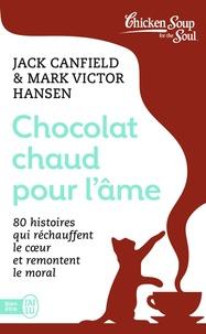 Jack Canfield et Mark Victor Hansen - Chocolat chaud pour l'âme - 80 histoires qui réchauffent le coeur et remontent le moral.