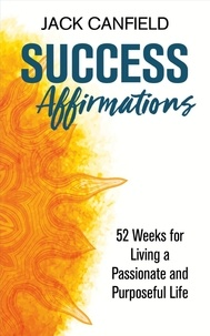 Jack Canfield - Success Affirmations - 52 Weeks for Living a Passionate and Purposeful Life.