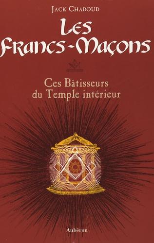 Jack Chaboud - Les Francs-Maçons - Ces Bâtisseurs du Temple intérieur.
