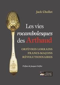 Jack Chollet - Les vies rocambolesques des Arthaud - Orfèvres lorrains, francs-maçons, révolutionnaires.