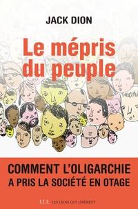 Jack Dion - Le mépris du peuple - Comment l'oligarchie a pris la société en otage.