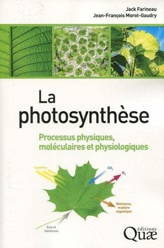 Jack Farineau et Jean-François Morot-Gaudry - La photosynthèse - Processus physiques, moléculaires et physiologiques.