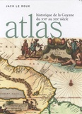 Jack Le Roux - Atlas historique de la Guyane du XVIe au XIXe siècle.