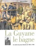 Jack Le Roux - La Guyane le bagne - Un siècle de presse illustrée de 1840 à 1940.
