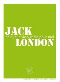 Jack London - Ce que la vie signifie pour moi.