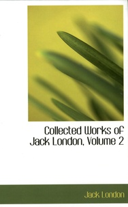 Jack London - Collected Works of Jack London - Volume 2, The Strength of the Strong, The Son of the Wolf, The House of Pride, Dutch Courage and Other Sories.