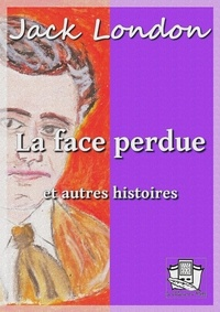 Jack London et Louis Postif - La face perdue - et autres histoires.
