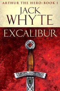 Jack Whyte - Excalibur - Legends of Camelot 1 (Arthur the Hero – Book I).