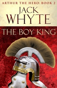 Jack Whyte - The Boy King - Legends of Camelot 2 (Arthur the Hero – Book II).
