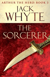 Jack Whyte - The Sorcerer - Legends of Camelot 3 (Arthur the Hero – Book III).