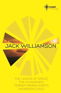 Jack Williamson - Jack Williamson SF Gateway Omnibus - The Legion of Space, The Humanoids, Terraforming Earth, Wonder's Child.