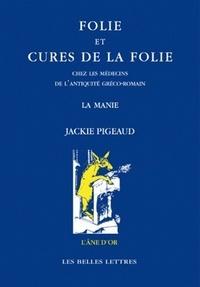 Jackie Pigeaud - Folie et cures de la folie chez les médecins de l'Antiquité gréco-romaine - La manie.