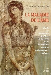 Jackie Pigeaud - La maladie de l'âme - Etude sur la relation de l'âme et du corps dans la tradition médico-philosophique antique.