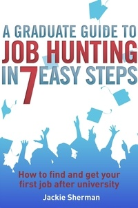 Jackie Sherman - A Graduate Guide to Job Hunting in Seven Easy Steps - How to find your first job after university.