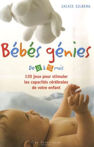 Jackie Silberg - Bébés génies - De 0 à 12 mois, 120 jeux pour stimuler les capacités cérébrales de votre enfant.