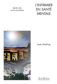Jacky Merkling - L'infirmier en santé mentale - Identité, rôle, savoirs et pratiques.