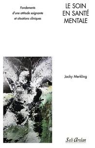 Jacky Merkling - Le soin en santé mentale - Fondements d'une attitude soignante et situations cliniques.