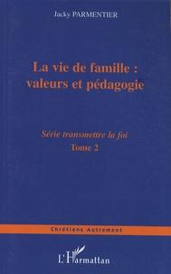 Jacky Parmentier - Transmettre la foi - Tome 2, La vie de famille : valeurs et pédagogie.