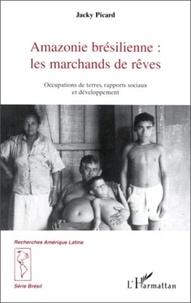 Jacky Picard - Amazonie brésilienne : les marchands de rêves - Occupations de terres, rapports sociaux et développement.