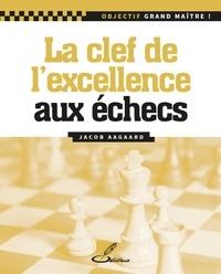 Jacob Aagaard - La clé de l'excellence aux échecs.