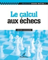 Jacob Aagaard - Le calcul aux échecs.